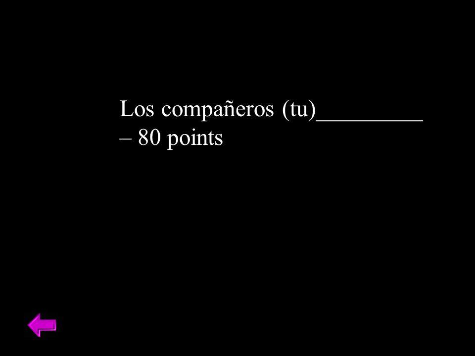 Los compañeros (tu)_________ – 80 points