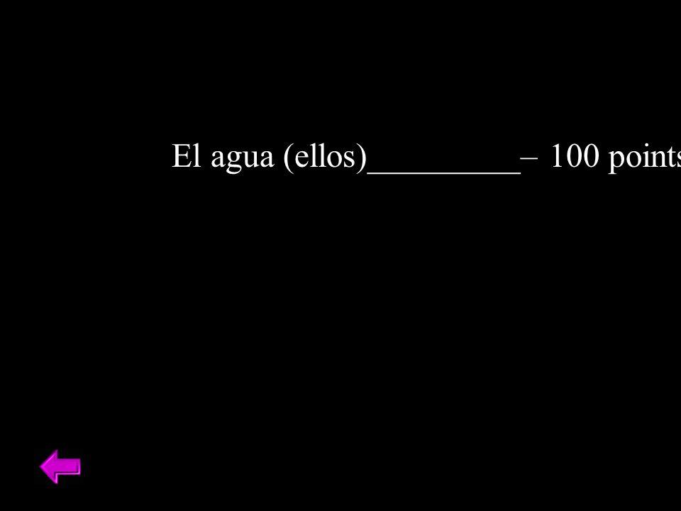 El agua (ellos)_________– 100 points