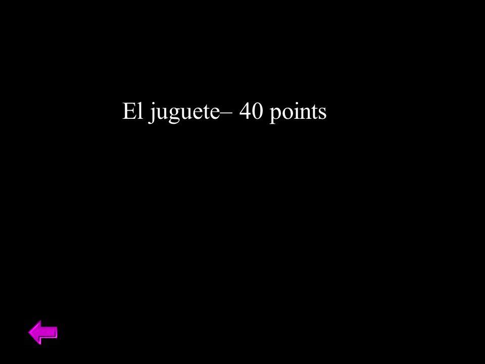 El juguete– 40 points