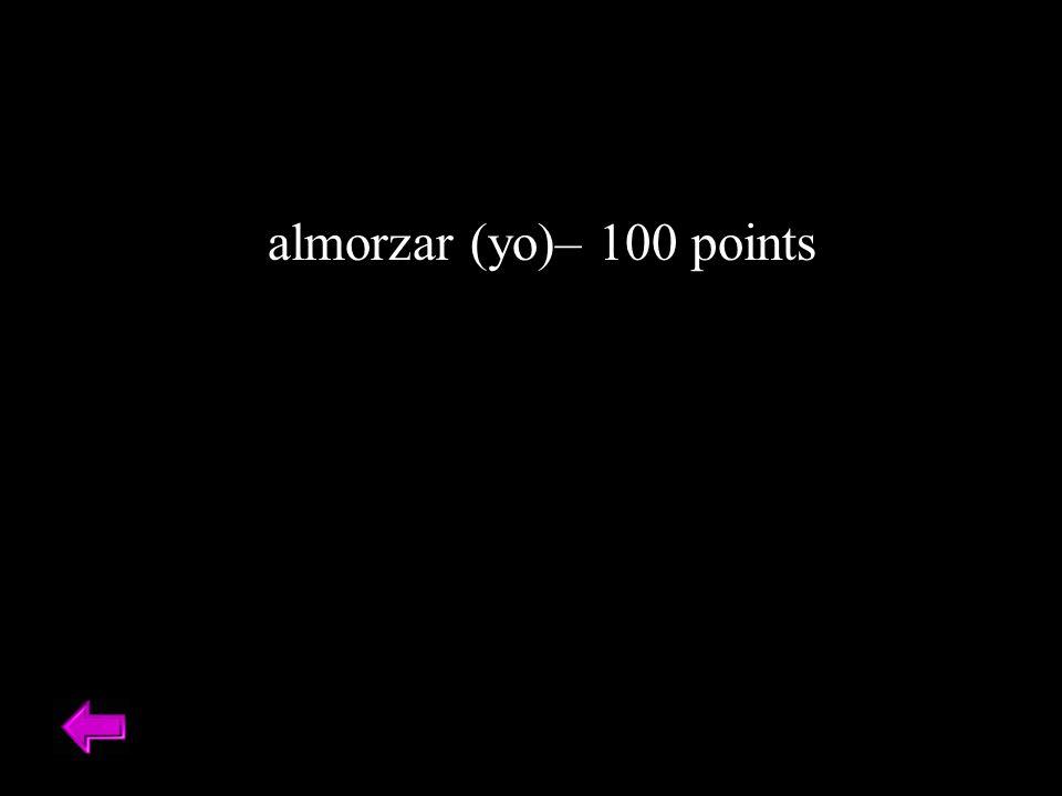 almorzar (yo)– 100 points