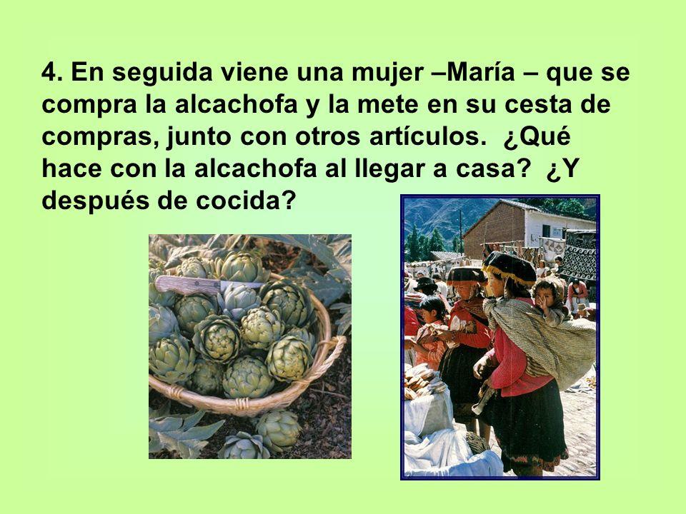 4. En seguida viene una mujer –María – que se compra la alcachofa y la mete en su cesta de compras, junto con otros artículos. ¿Qué hace con la alcach
