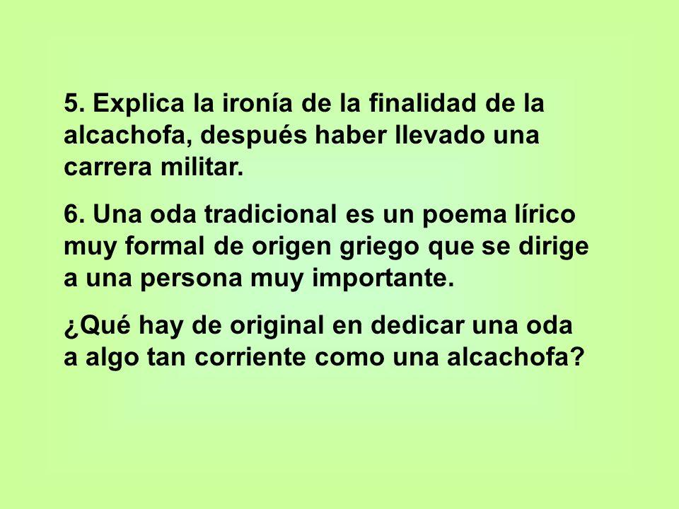 5. Explica la ironía de la finalidad de la alcachofa, después haber llevado una carrera militar. 6. Una oda tradicional es un poema lírico muy formal