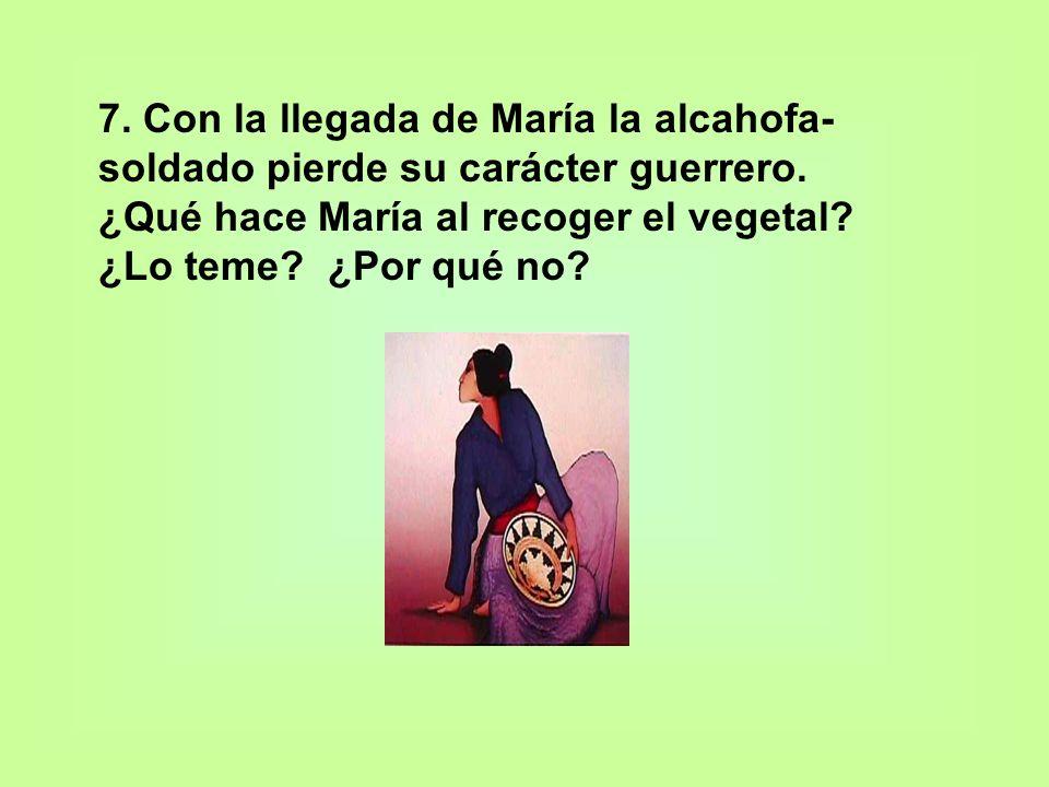 7. Con la llegada de María la alcahofa- soldado pierde su carácter guerrero. ¿Qué hace María al recoger el vegetal? ¿Lo teme? ¿Por qué no?