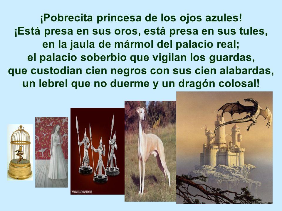 ¡Pobrecita princesa de los ojos azules! ¡Está presa en sus oros, está presa en sus tules, en la jaula de mármol del palacio real; el palacio soberbio
