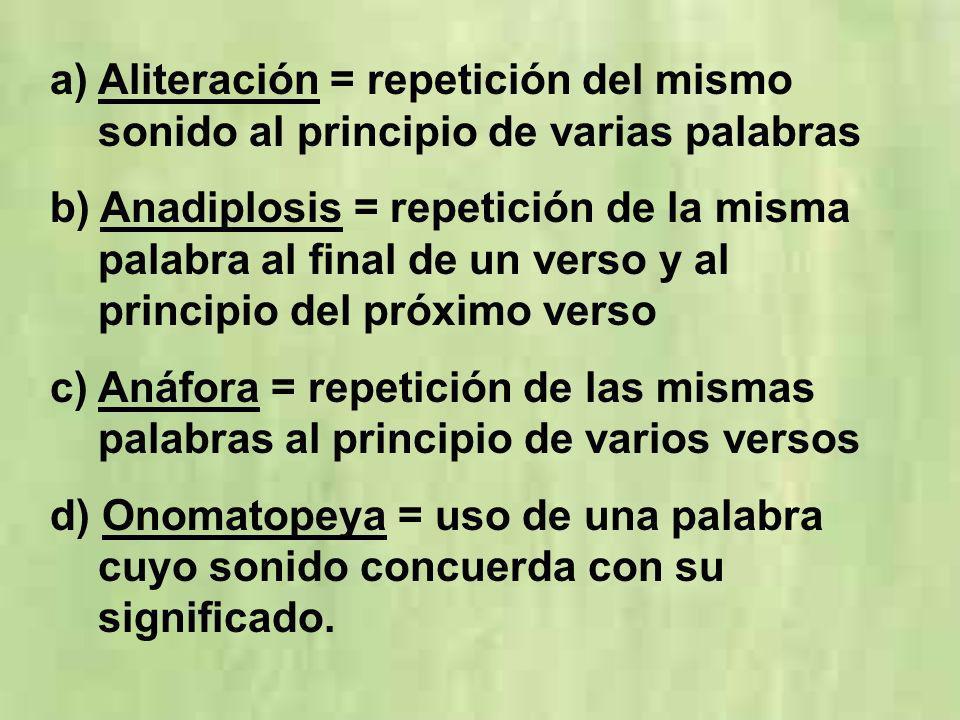 a)Aliteración = repetición del mismo sonido al principio de varias palabras b) Anadiplosis = repetición de la misma palabra al final de un verso y al