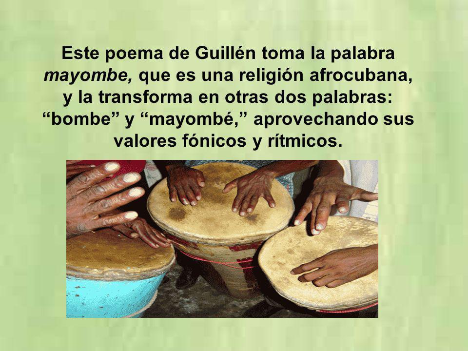 Este poema de Guillén toma la palabra mayombe, que es una religión afrocubana, y la transforma en otras dos palabras: bombe y mayombé, aprovechando su