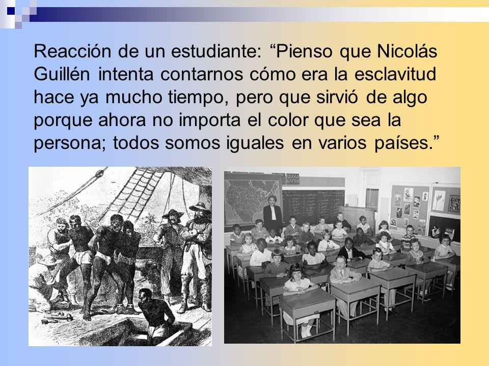 Reacción de un estudiante: Pienso que Nicolás Guillén intenta contarnos cómo era la esclavitud hace ya mucho tiempo, pero que sirvió de algo porque ah