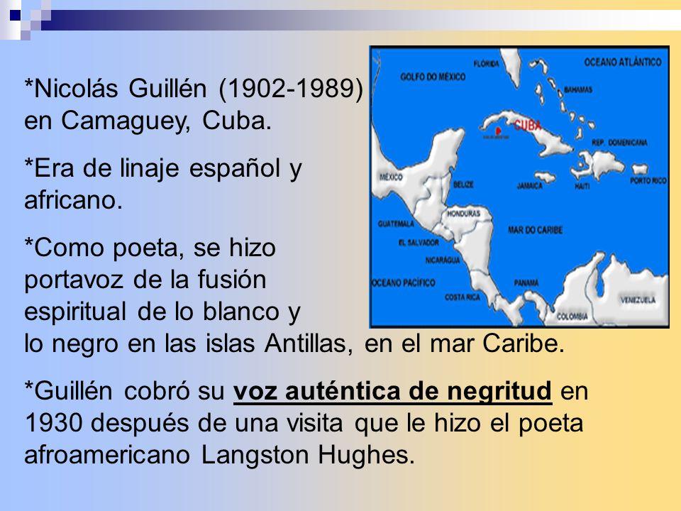 *Nicolás Guillén (1902-1989) nació en Camaguey, Cuba. *Era de linaje español y africano. *Como poeta, se hizo portavoz de la fusión espiritual de lo b