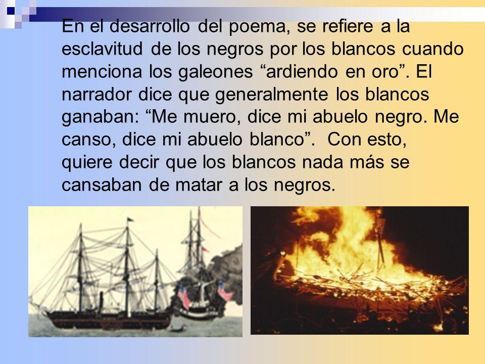 En el desarrollo del poema, se refiere a la esclavitud de los negros por los blancos cuando menciona los galeones ardiendo en oro. El narrador dice qu