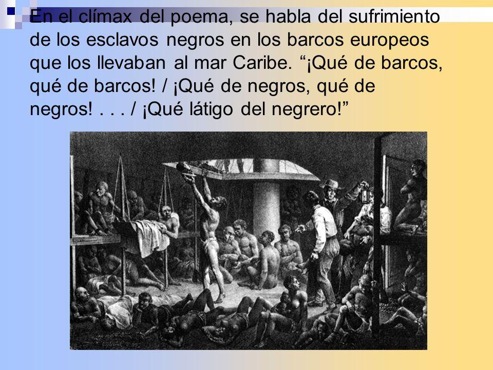 En el clímax del poema, se habla del sufrimiento de los esclavos negros en los barcos europeos que los llevaban al mar Caribe. ¡Qué de barcos, qué de