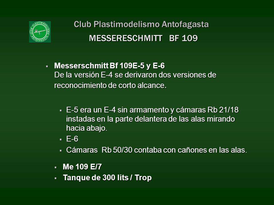 Club Plastimodelismo Antofagasta Messerschmitt Bf 109E-5 y E-6 De la versión E-4 se derivaron dos versiones de reconocimiento de corto alcance. Messer