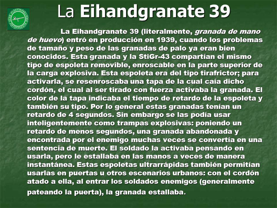 La Eihandgranate 39 La Eihandgranate 39 (literalmente, granada de mano de huevo) entró en producción en 1939, cuando los problemas de tamaño y peso de
