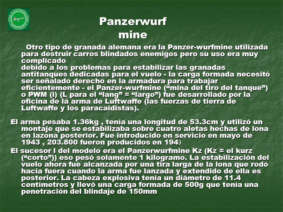 Otro tipo de granada alemana era la Panzer-wurfmine utilizada para destruir carros blindados enemigos pero su uso era muy complicado debido a los prob