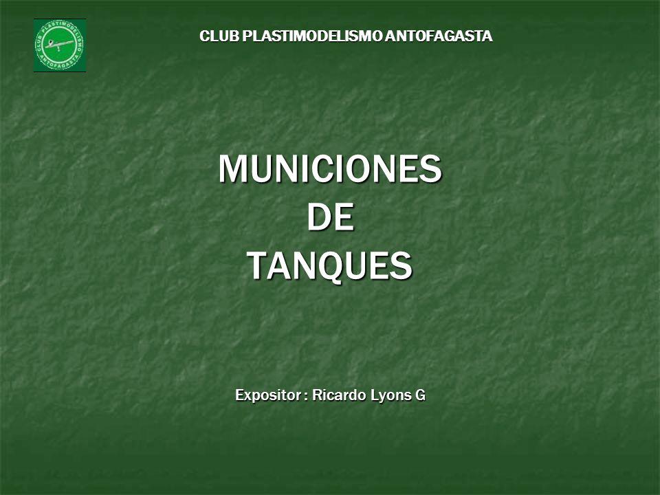 CLUB PLASTIMODELISMO ANTOFAGASTA MUNICIONES DE TANQUES Expositor : Ricardo Lyons G