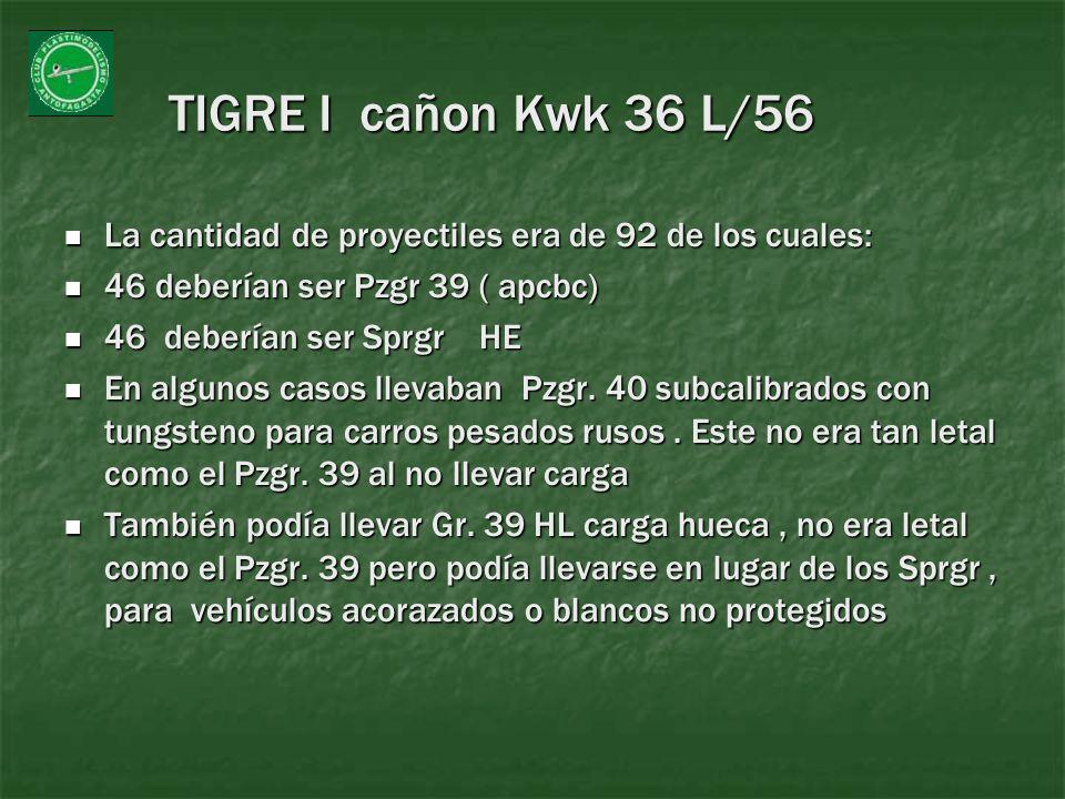 TIGRE I cañon Kwk 36 L/56 La cantidad de proyectiles era de 92 de los cuales: La cantidad de proyectiles era de 92 de los cuales: 46 deberían ser Pzgr