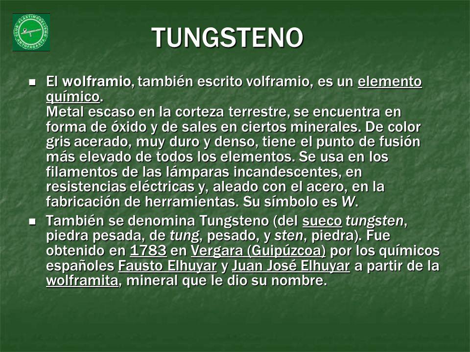 TUNGSTENO El wolframio, también escrito volframio, es un elemento químico. Metal escaso en la corteza terrestre, se encuentra en forma de óxido y de s
