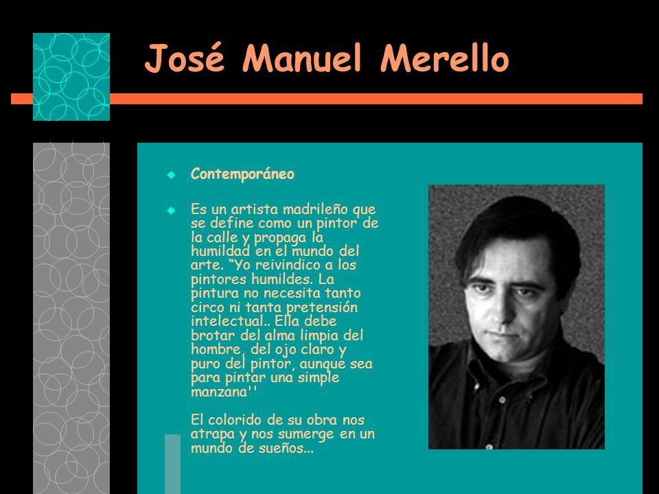 José Manuel Merello Contemporáneo Es un artista madrileño que se define como un pintor de la calle y propaga la humildad en el mundo del arte.
