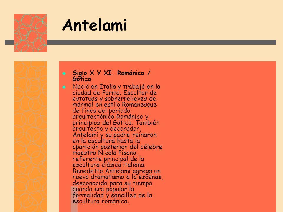 Antelami Siglo X Y XI.Románico / Gótico Nació en Italia y trabajó en la ciudad de Parma.
