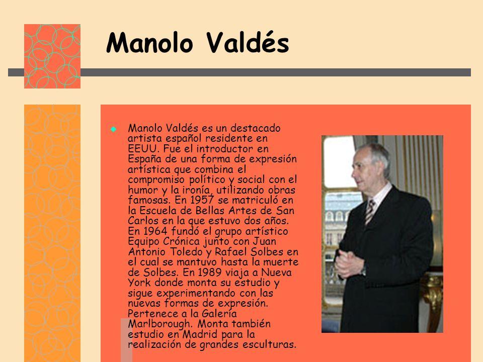 Manolo Valdés Manolo Valdés es un destacado artista español residente en EEUU.