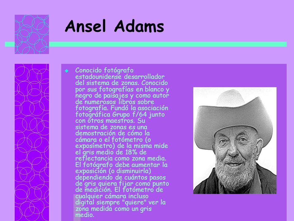 Ansel Adams Conocido fotógrafo estadounidense desarrollador del sistema de zonas.