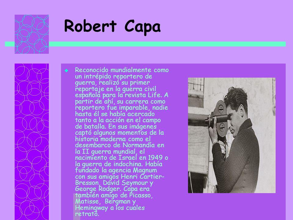 Robert Capa Reconocido mundialmente como un intrépido reportero de guerra, realizó su primer reportaje en la guerra civil española para la revista Life.
