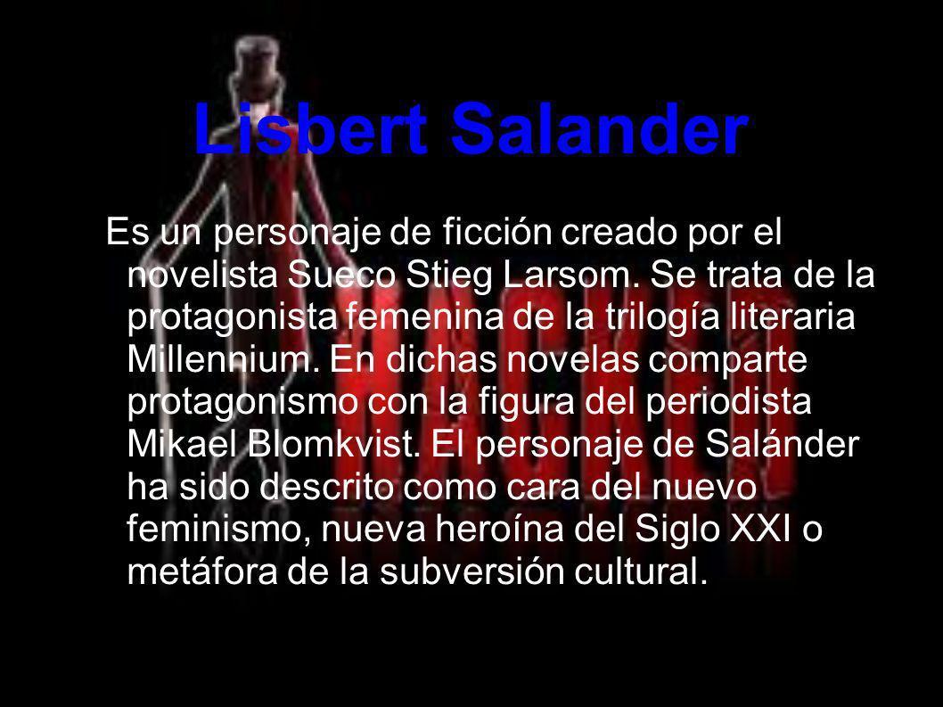 Lisbert Salander Es un personaje de ficción creado por el novelista Sueco Stieg Larsom. Se trata de la protagonista femenina de la trilogía literaria