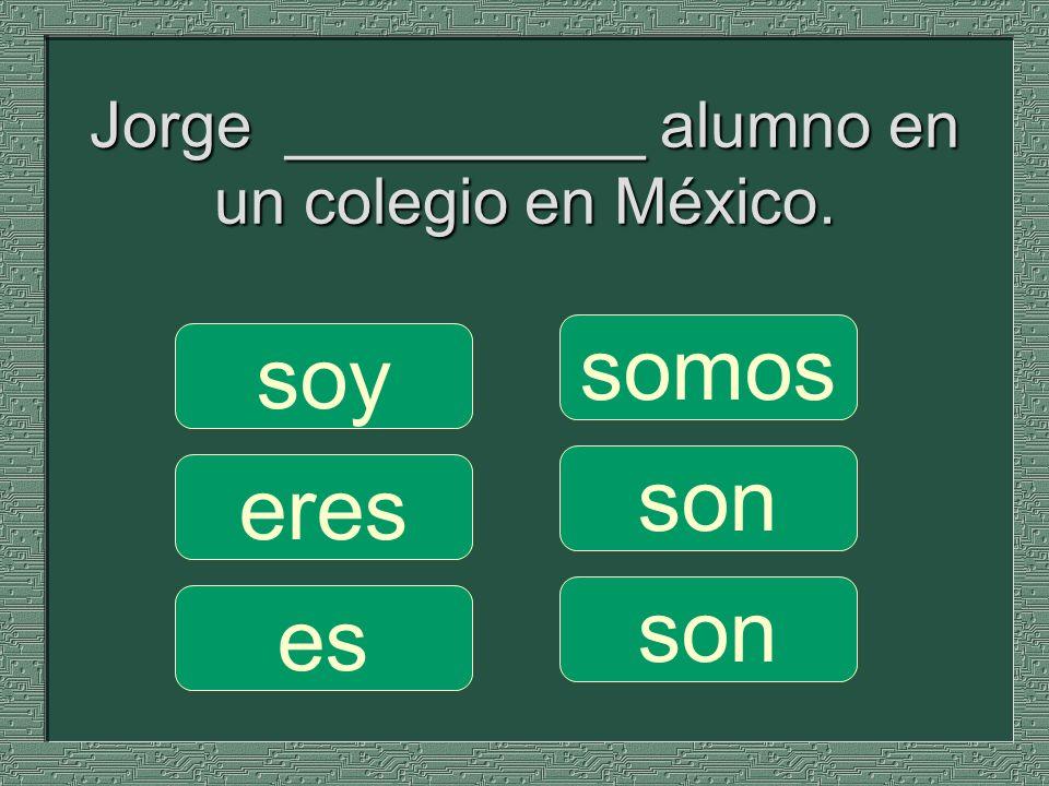 Jorge __________ alumno en un colegio en México. somos son soy eres es