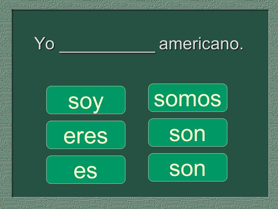 Yo __________ americano. somos son soy eres es