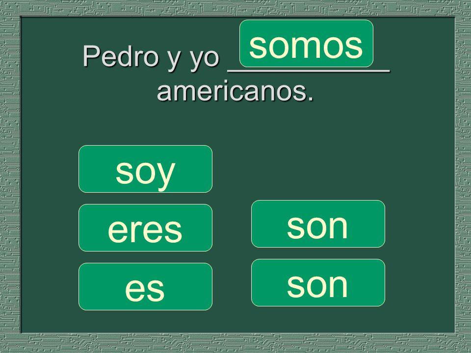 Pedro y yo __________ americanos. somos son soy eres es