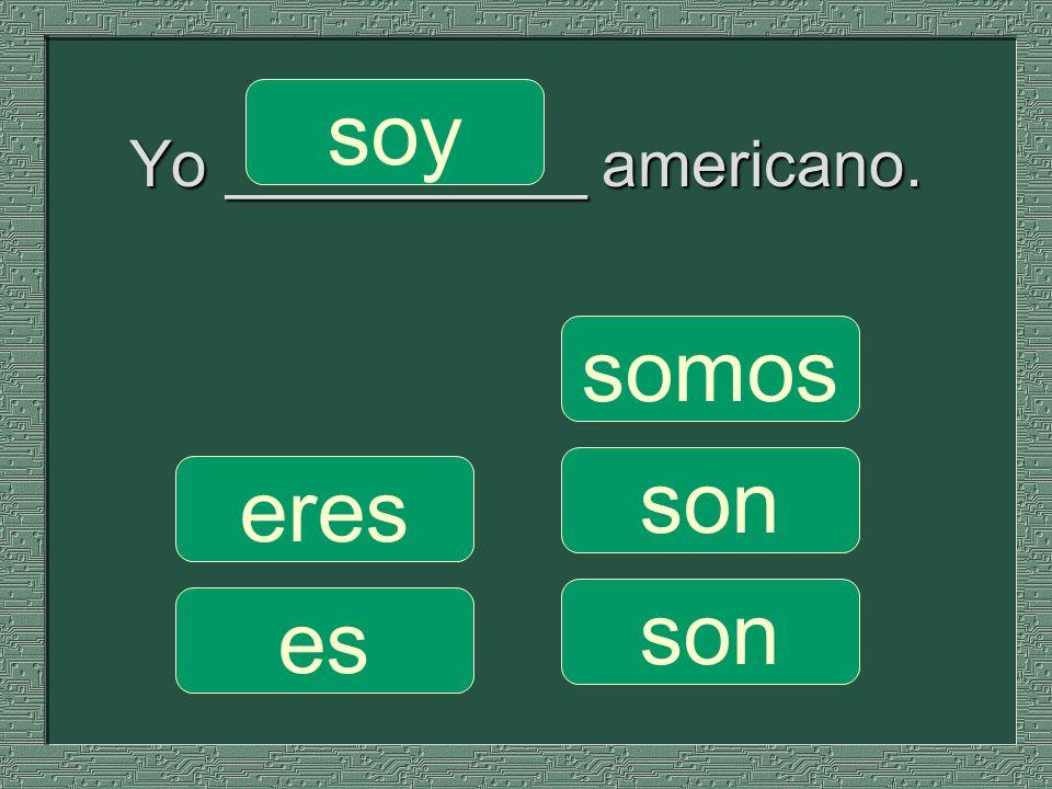 Yo _________ americano. somos son soy eres es