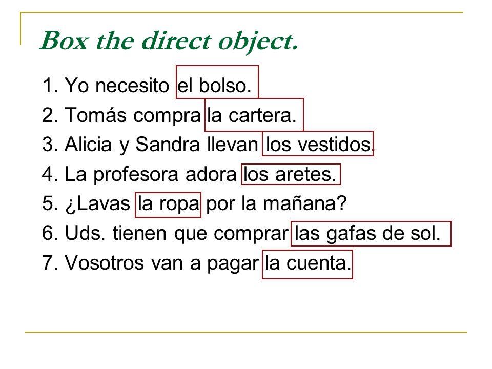 Box the direct object. 1. Yo necesito el bolso. 2. Tomás compra la cartera. 3. Alicia y Sandra llevan los vestidos. 4. La profesora adora los aretes.
