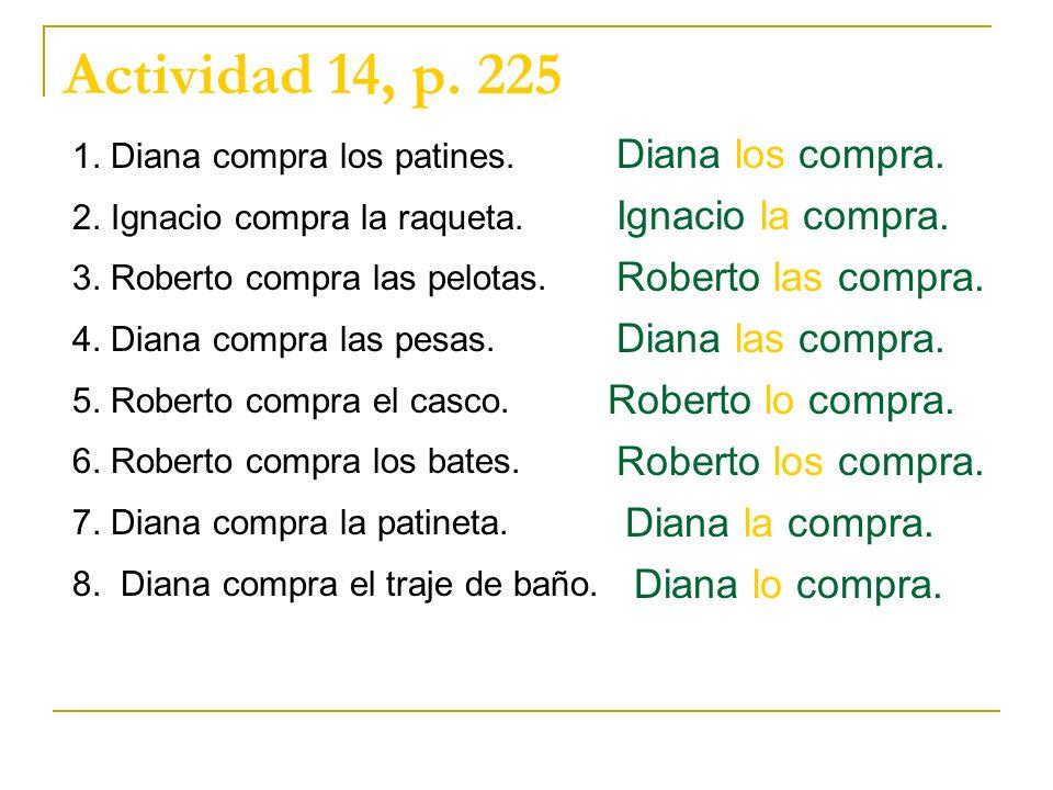 Actividad 14, p. 225 1. Diana compra los patines. 2. Ignacio compra la raqueta. 3. Roberto compra las pelotas. 4. Diana compra las pesas. 5. Roberto c