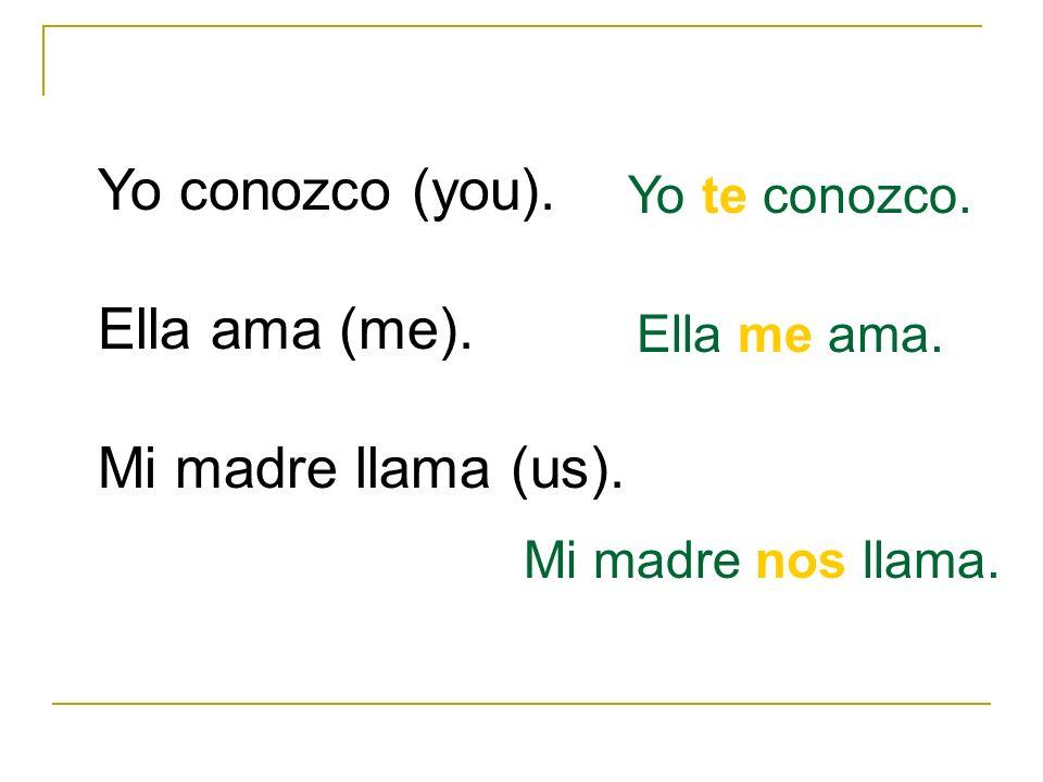 Yo conozco (you). Ella ama (me). Mi madre llama (us). Yo te conozco. Ella me ama. Mi madre nos llama.