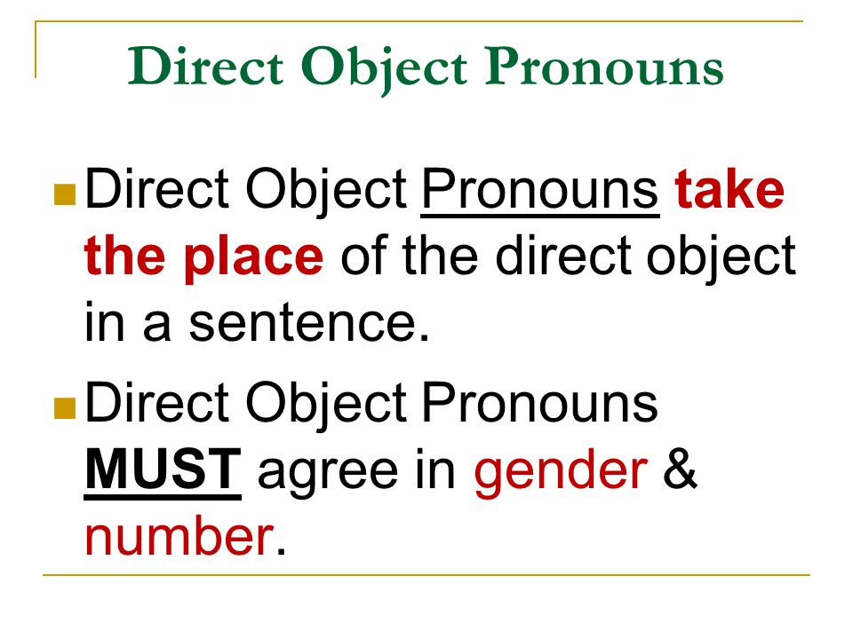 Direct Object Pronouns Direct Object Pronouns take the place of the direct object in a sentence. Direct Object Pronouns MUST agree in gender & number.