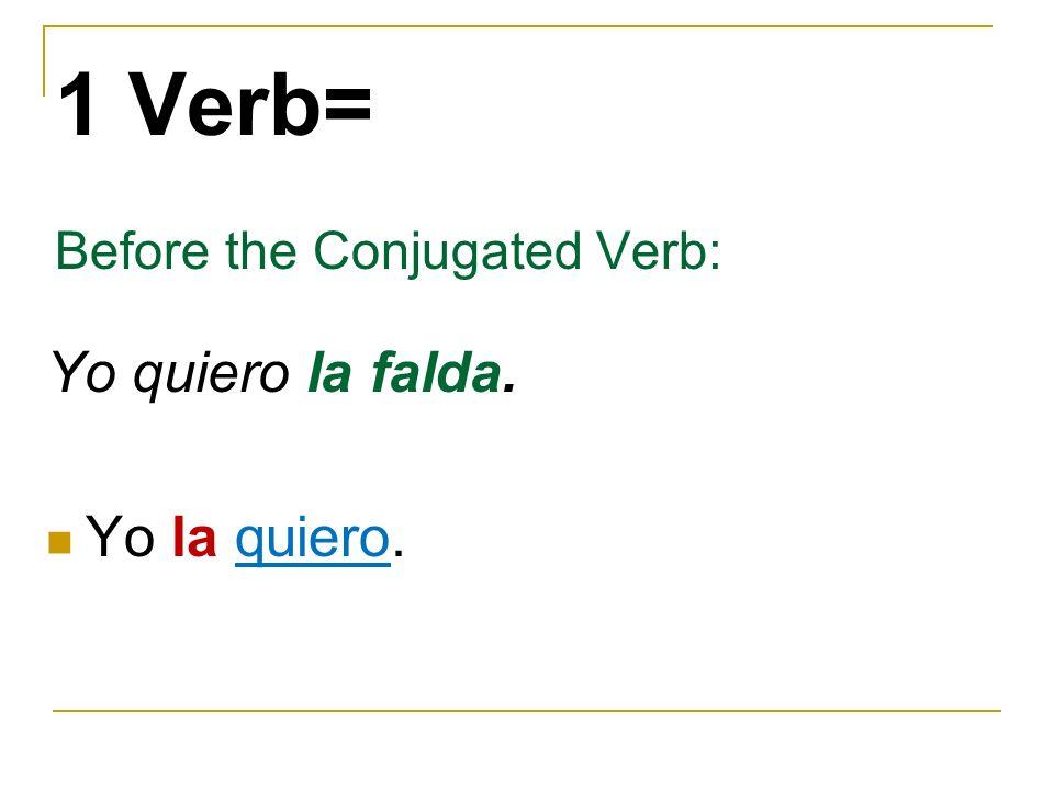 1 Verb= Before the Conjugated Verb: Yo quiero la falda. Yo la quiero.