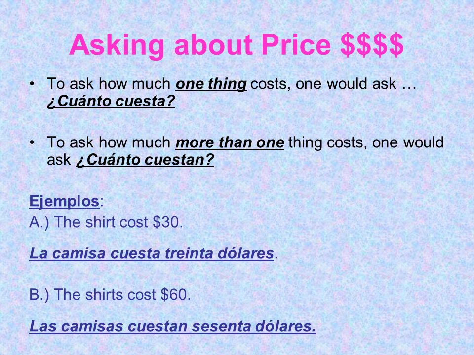 Asking about Price $$$$ To ask how much one thing costs, one would ask … ¿Cuánto cuesta? To ask how much more than one thing costs, one would ask ¿Cuá