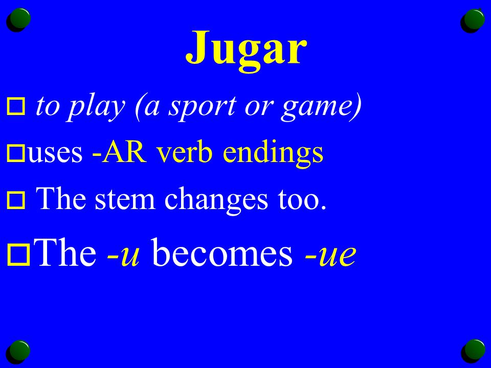 Jugar o to play (a sport or game) o uses -AR verb endings o The stem changes too.