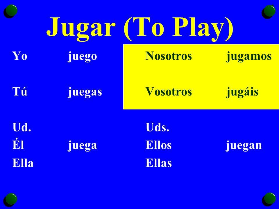 Jugar o The -u becomes -ue with: Yo, Tú, Él/Ella/Ud.