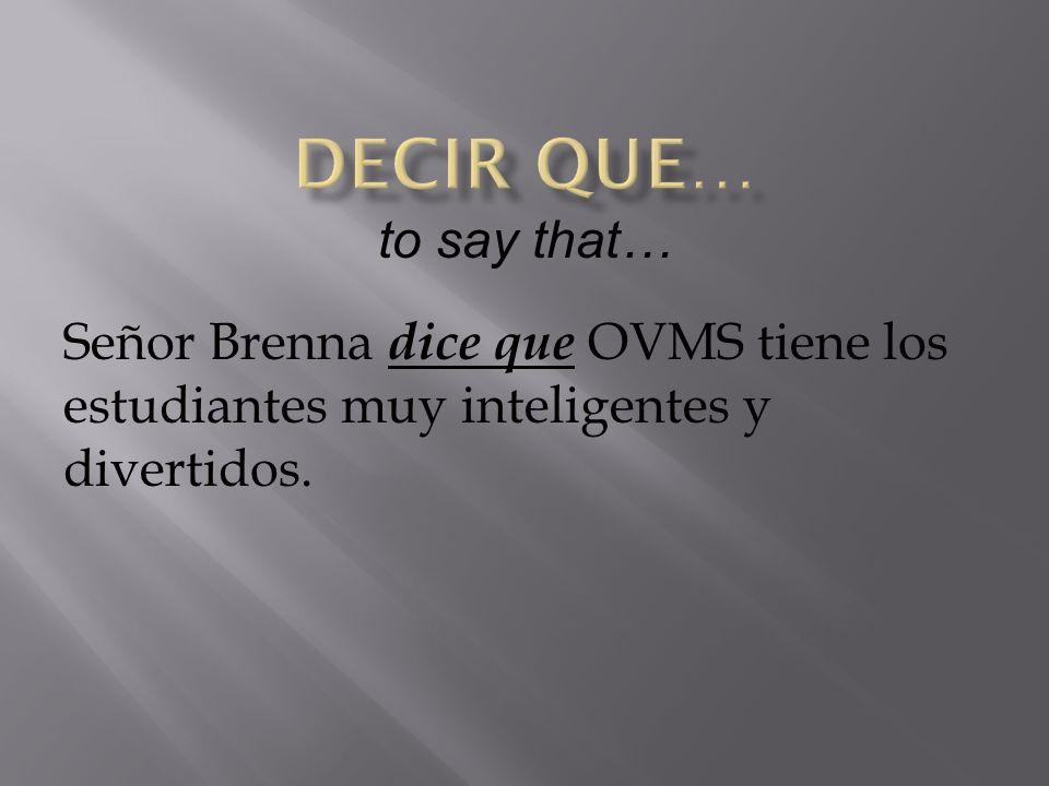 Señor Brenna dice que OVMS tiene los estudiantes muy inteligentes y divertidos. to say that…