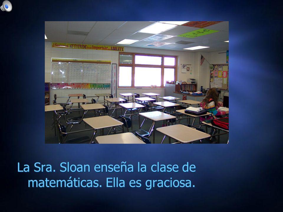 La Sra. Sloan enseña la clase de matemáticas. Ella es graciosa.