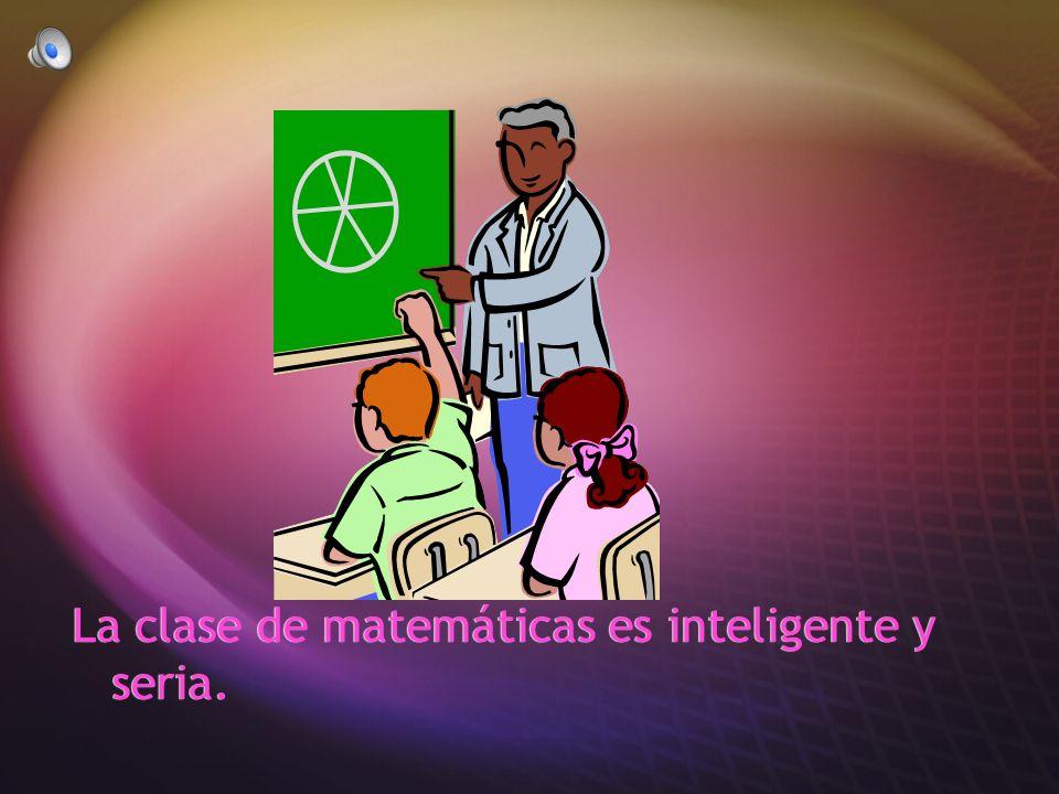 La clase de matemáticas es inteligente y seria.