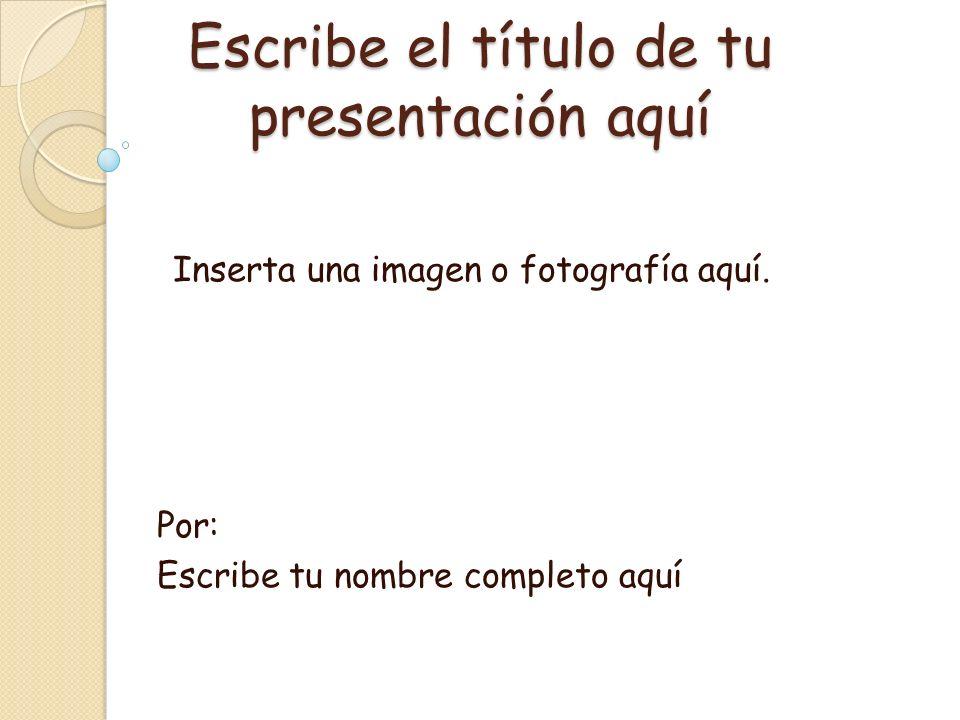 Escribe el título de tu presentación aquí Por: Escribe tu nombre completo aquí Inserta una imagen o fotografía aquí.