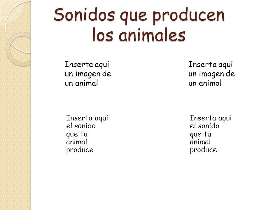 Sonidos que producen los animales Inserta aquí un imagen de un animal Inserta aquí el sonido que tu animal produce Inserta aquí un imagen de un animal