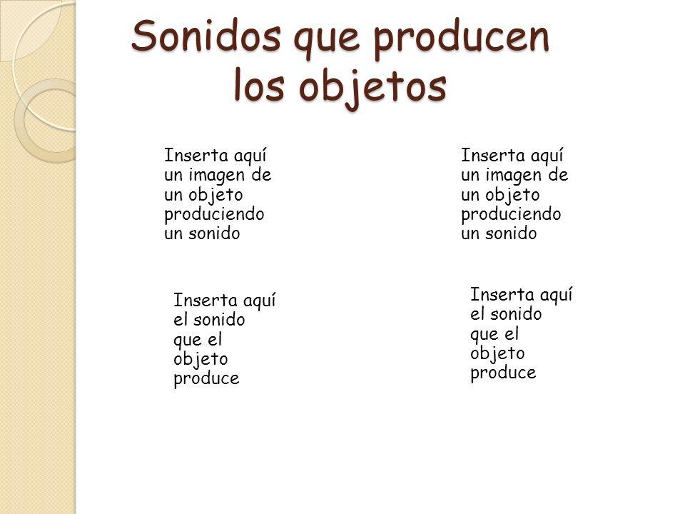 Sonidos que producen los objetos Inserta aquí un imagen de un objeto produciendo un sonido Inserta aquí el sonido que el objeto produce Inserta aquí u