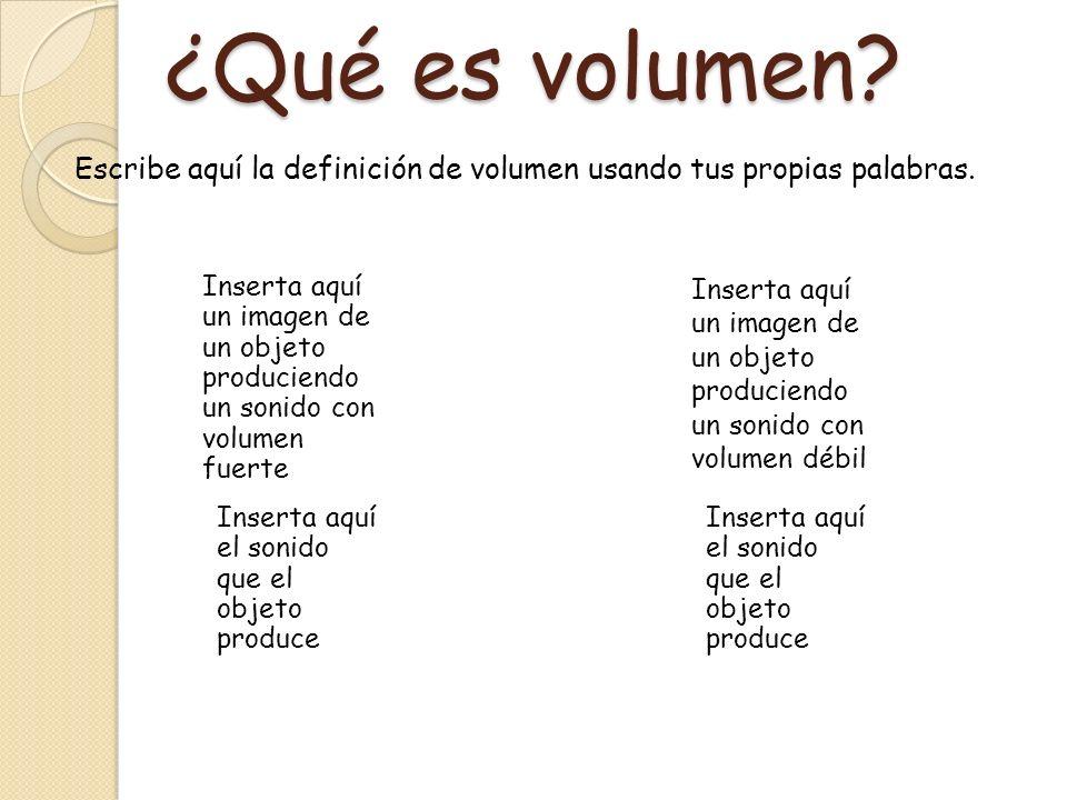 ¿Qué es volumen? Escribe aquí la definición de volumen usando tus propias palabras. Inserta aquí un imagen de un objeto produciendo un sonido con volu
