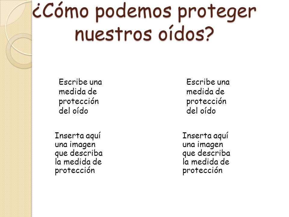 ¿Cómo podemos proteger nuestros oídos? Inserta aquí una imagen que describa la medida de protección Escribe una medida de protección del oído Inserta