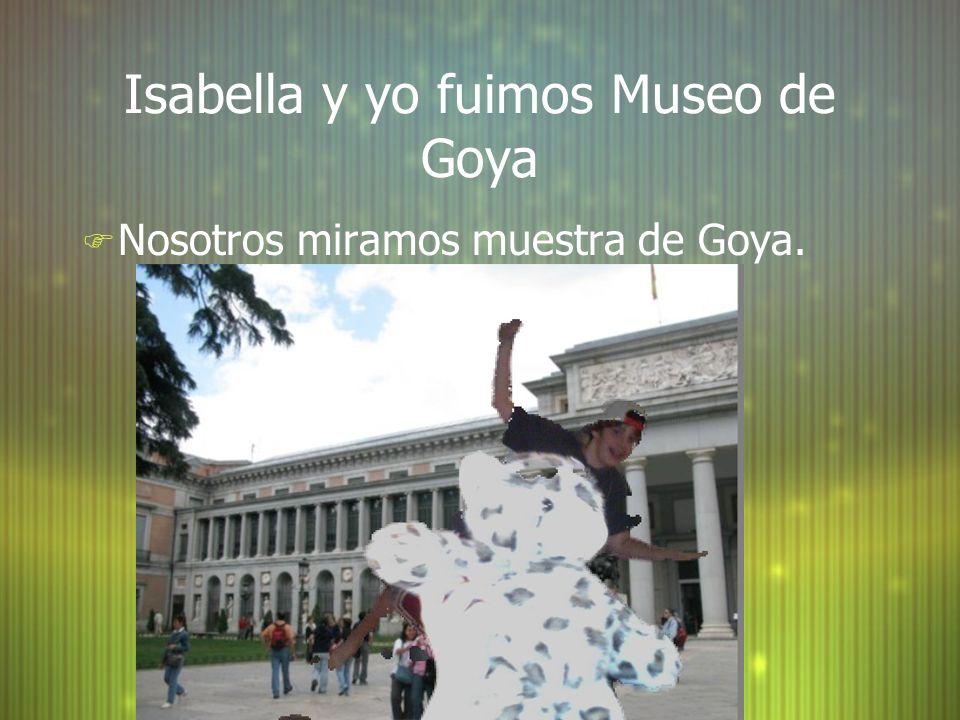Isabella y yo fuimos Museo de Goya F Nosotros miramos muestra de Goya.