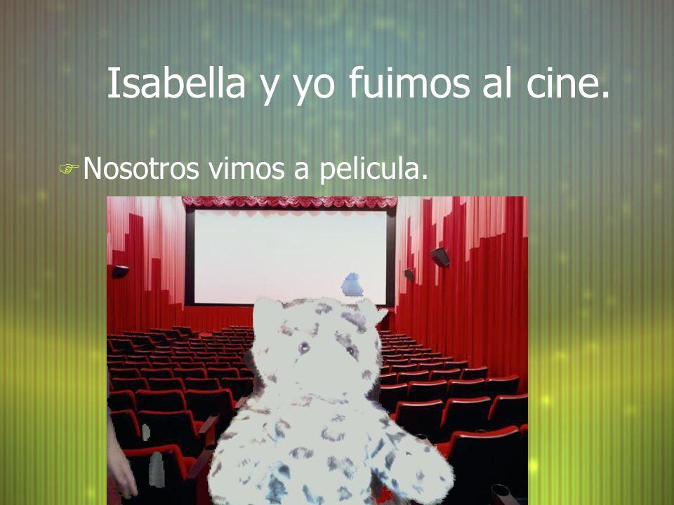 Isabella y yo fuimos al cine. F Nosotros vimos a pelicula.