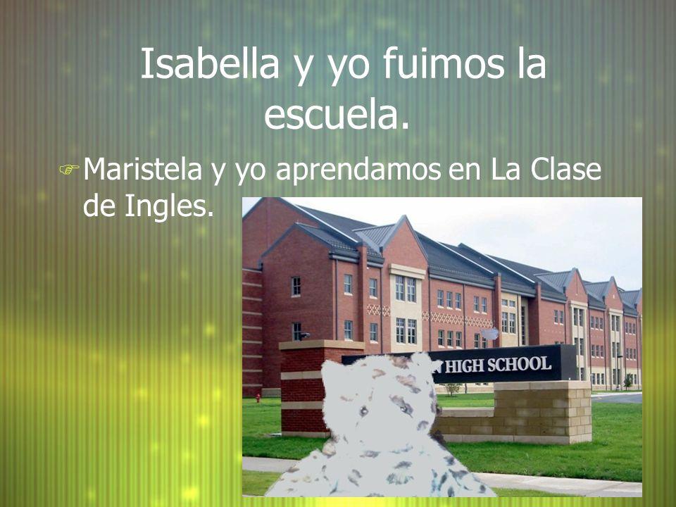 Isabella y yo fuimos la escuela. F Maristela y yo aprendamos en La Clase de Ingles.