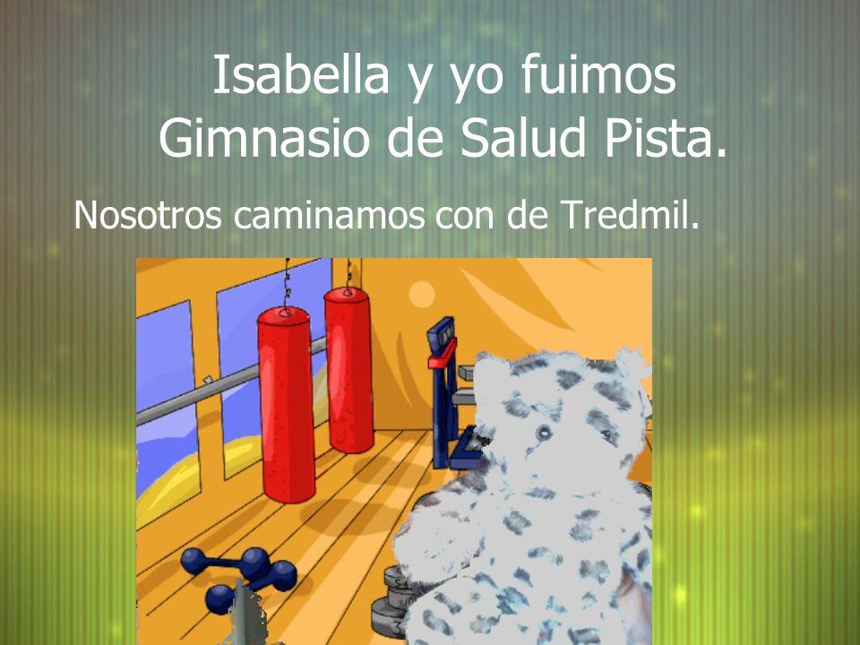 Isabella y yo fuimos Gimnasio de Salud Pista. Nosotros caminamos con de Tredmil.